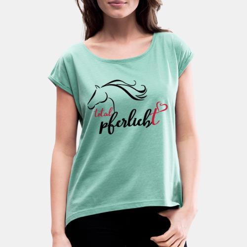 total pferliebt, Pferdeliebe - Frauen T-Shirt mit gerollten Ärmeln