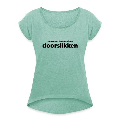 Soms moet je een meloen doorslikken - Vrouwen T-shirt met opgerolde mouwen