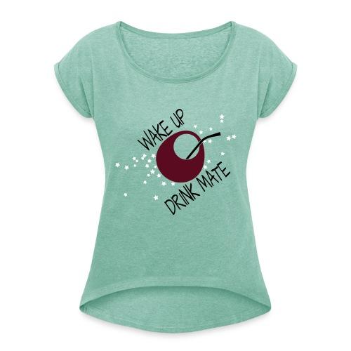 Wakup! Drink Mate! - Frauen T-Shirt mit gerollten Ärmeln