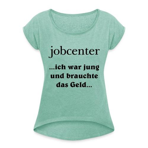 jobcenter - ich war jung und brauchte das Geld - Frauen T-Shirt mit gerollten Ärmeln