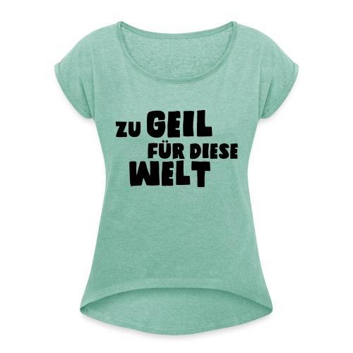Zu geil für diese Welt (Spruch) - Frauen T-Shirt mit gerollten Ärmeln