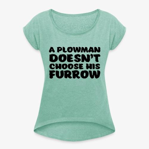 a plowman doesnt choose his furrow - Naisten T-paita, jossa rullatut hihat