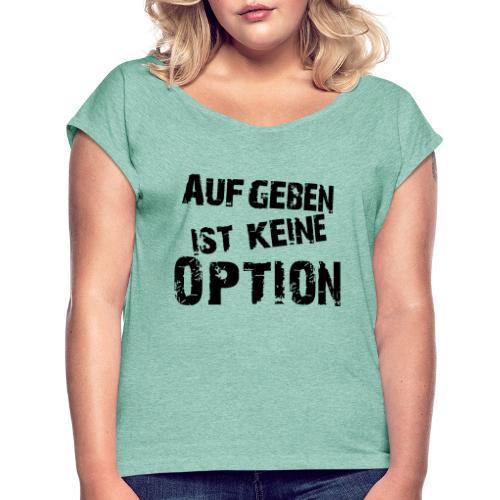 Aufgeben ist keine Option - Frauen T-Shirt mit gerollten Ärmeln