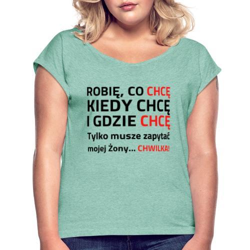 ROBIĘ CO CHCĘ KIEDY CHCĘ I GDZIE CHCĘ - Koszulka damska z lekko podwiniętymi rękawami