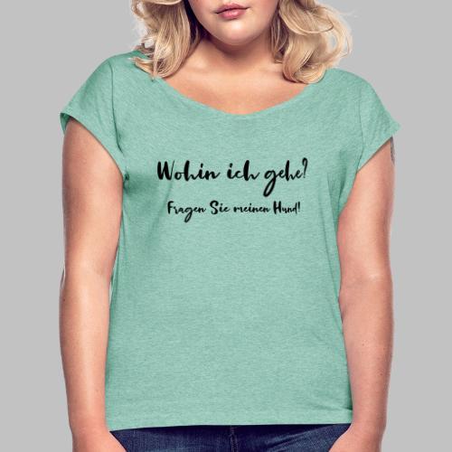 Wohin ich gehe? Fragen Sie meinen Hund - Frauen T-Shirt mit gerollten Ärmeln