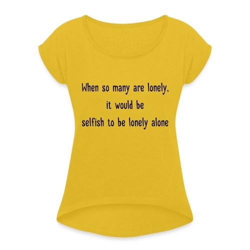 Selfish to be lonely alone - Naisten T-paita, jossa rullatut hihat