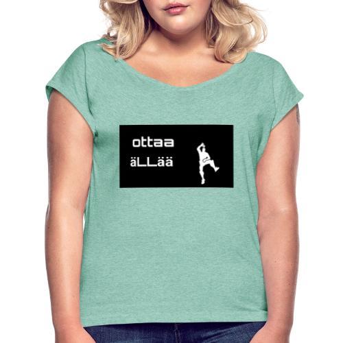 Ottaa äLLää - Naisten T-paita, jossa rullatut hihat