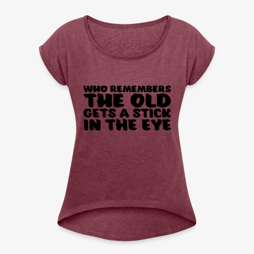 who remembers the old gets a stick in the eye - Naisten T-paita, jossa rullatut hihat