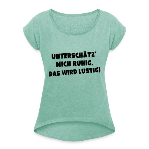 Unterschätz mich ruhig (Spruch) - Frauen T-Shirt mit gerollten Ärmeln