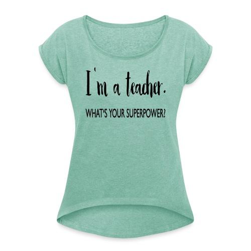 I'm a teacher. What's your superpower? - Frauen T-Shirt mit gerollten Ärmeln