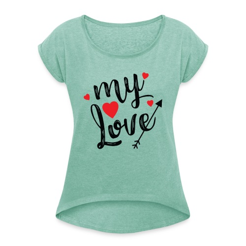 My love - Women's T-Shirt with rolled up sleeves