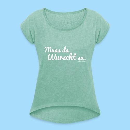 Muas da Wurscht sa - Frauen T-Shirt mit gerollten Ärmeln