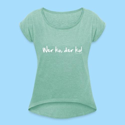 Wer ko, der ko! - Frauen T-Shirt mit gerollten Ärmeln