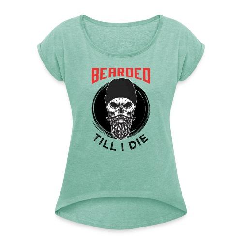 Bearded Till I Die - Frauen T-Shirt mit gerollten Ärmeln