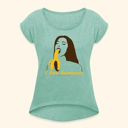 i love bananas - Frauen T-Shirt mit gerollten Ärmeln
