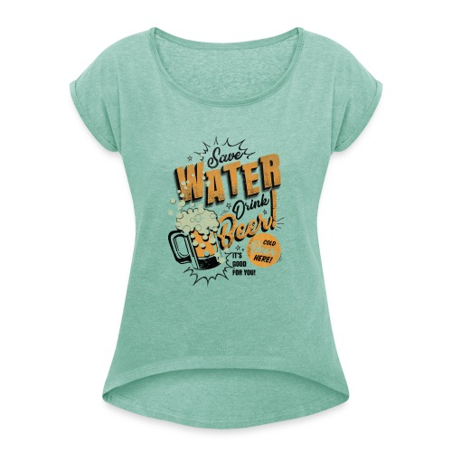 Save Water Drink Beer - Women's T-Shirt with rolled up sleeves