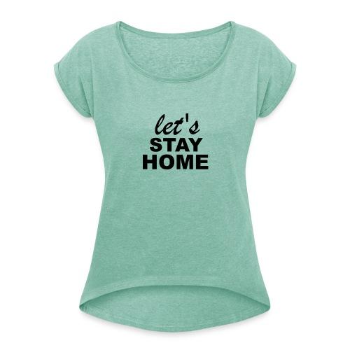 Lets Stay Home - Frauen T-Shirt mit gerollten Ärmeln