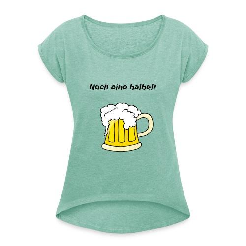 Noch eine halbe!! - Frauen T-Shirt mit gerollten Ärmeln