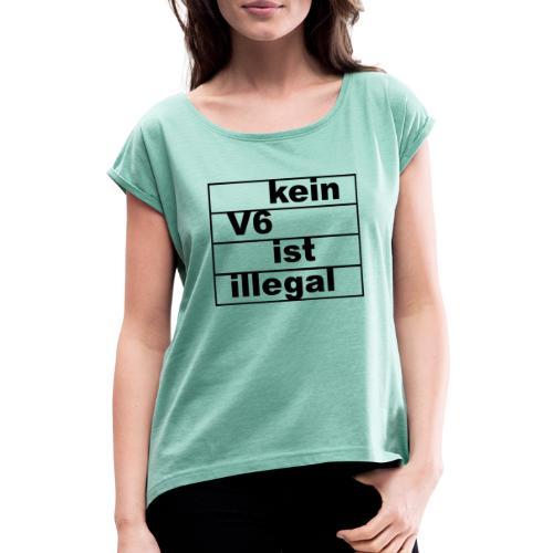 kein v6 ist illegal - Frauen T-Shirt mit gerollten Ärmeln