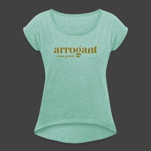 Arrogant ohne Grund — Edición No 1 - Frauen T-Shirt mit gerollten Ärmeln