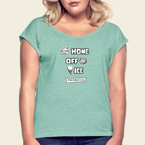 Home Off Ice - Frauen T-Shirt mit gerollten Ärmeln