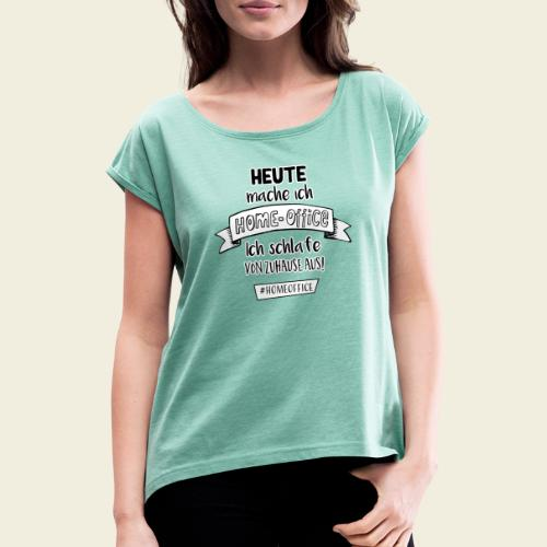 Heute mache ich Homeoffice - Frauen T-Shirt mit gerollten Ärmeln