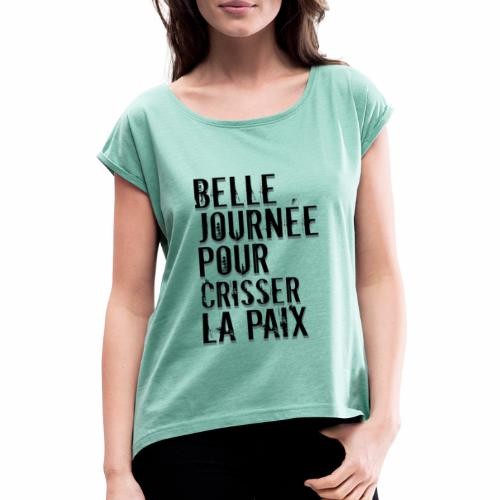 Belle journée pour me crisser la paix - T-Shirt - T-shirt à manches retroussées Femme