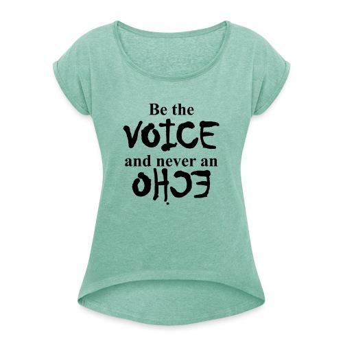 Be the VOICE and never an ECHO - Frauen T-Shirt mit gerollten Ärmeln