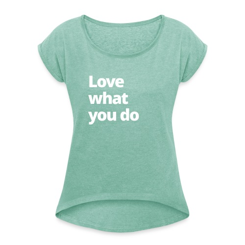 4 MAMO Love what you do - Women's T-Shirt with rolled up sleeves