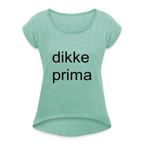 dikke prima - Vrouwen T-shirt met opgerolde mouwen