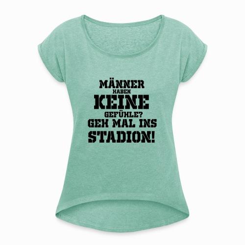 Männer haben keine Gefühle? geh mal ins Stadion! - Frauen T-Shirt mit gerollten Ärmeln
