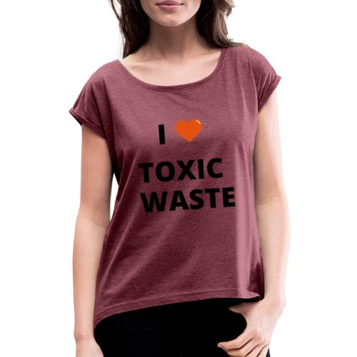 real genius i heart toxic waste - Women's T-Shirt with rolled up sleeves