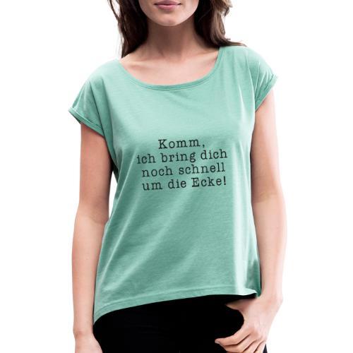 Komm, ich bring dich noch schnell um die Ecke! - Frauen T-Shirt mit gerollten Ärmeln