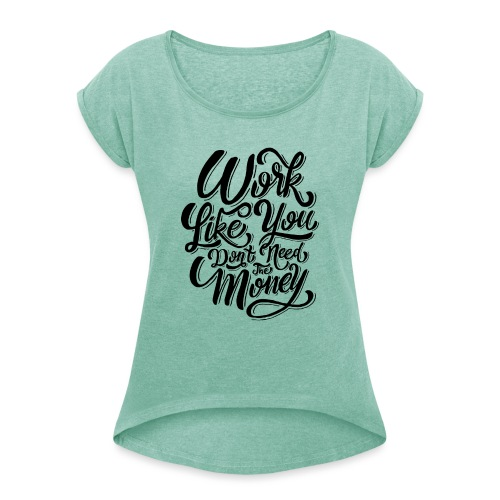 Work like you don't need the money. - T-shirt à manches retroussées Femme