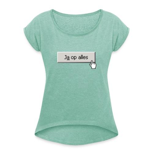 Ja Op Alles - Vrouwen T-shirt met opgerolde mouwen