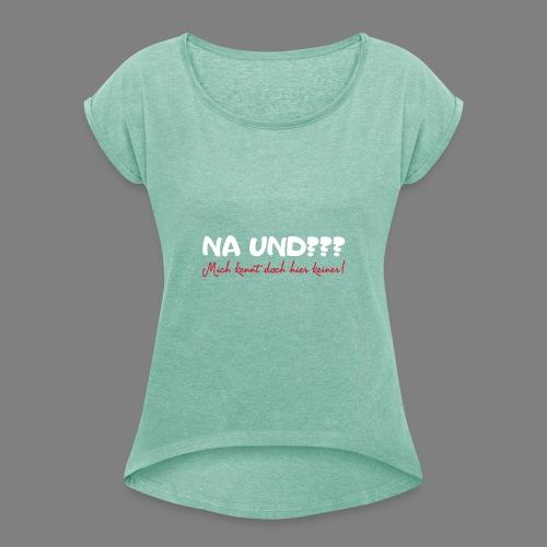 Na und? - Frauen T-Shirt mit gerollten Ärmeln