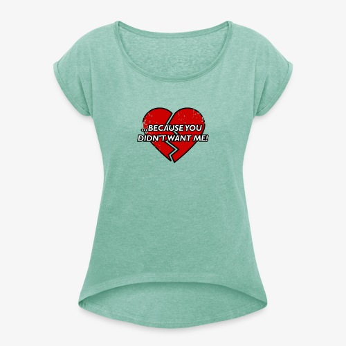 Because You Did not Want Me! - Women's T-Shirt with rolled up sleeves