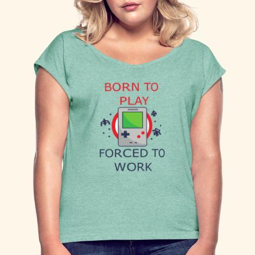 Born to Play - Forced to Work | Für Gamer - Frauen T-Shirt mit gerollten Ärmeln