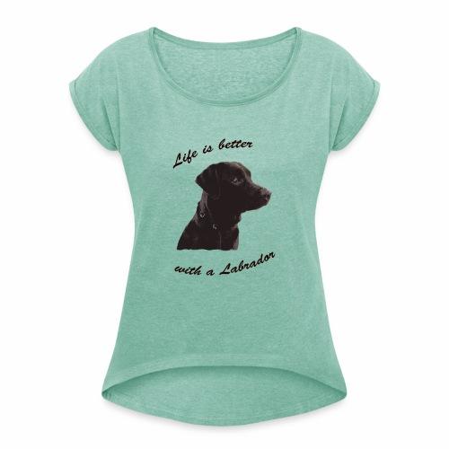 Life is better with a Labrador - Frauen T-Shirt mit gerollten Ärmeln