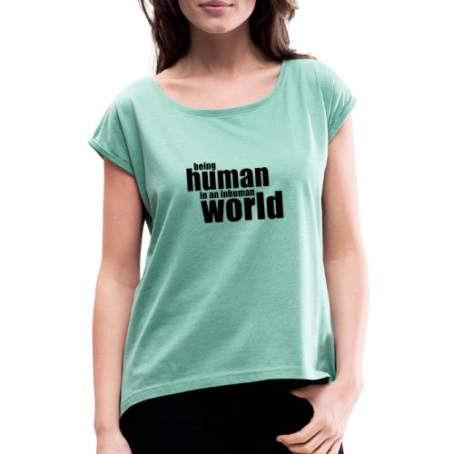 Being human in an inhuman world - Women's T-Shirt with rolled up sleeves