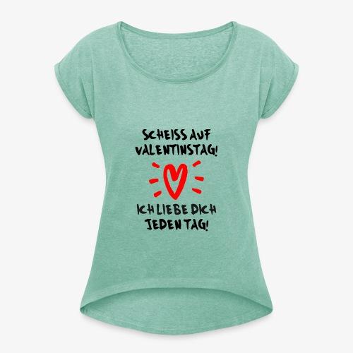 Scheiss auf Valentinstag Ich liebe dich jeden Tag - Frauen T-Shirt mit gerollten Ärmeln