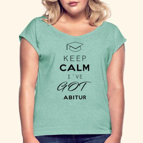 Keep Calm I´ve Got Abitur - Frauen T-Shirt mit gerollten Ärmeln