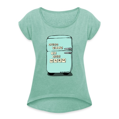 Your Milk Is Too Warm - Women's T-Shirt with rolled up sleeves