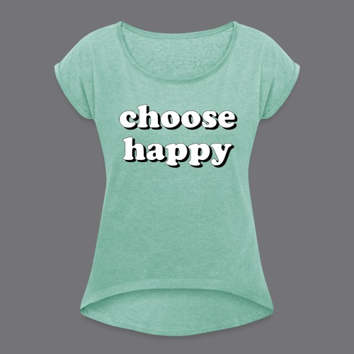 CHOOSE HAPPY Tee Shirts - Women's T-Shirt with rolled up sleeves