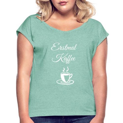 Erstmal Kaffee - Frauen T-Shirt mit gerollten Ärmeln