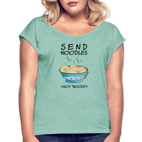 Amy's 'Send Noodles NOT noods' design (black txt) - Women's T-Shirt with rolled up sleeves