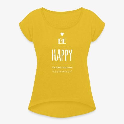 BE Happy ❤️ - Frauen T-Shirt mit gerollten Ärmeln