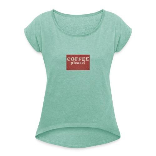 coffee - Frauen T-Shirt mit gerollten Ärmeln
