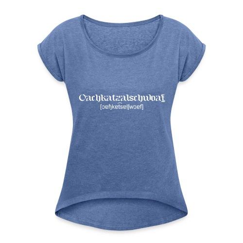 Oachkatzalschwoaf - Frauen T-Shirt mit gerollten Ärmeln