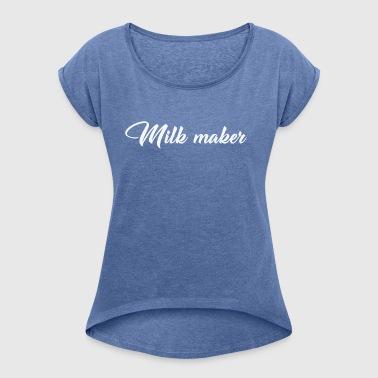 Milch Maker - Frauen T-Shirt mit gerollten Ärmeln
